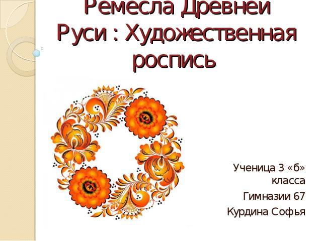 Ремесла Древней Руси : Художественная роспись Ученица 3 «б» класса Гимназии 67 Курдина Софья