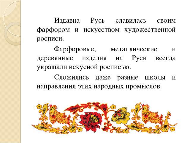 Издавна Русь славилась своим фарфором и искусством художественной росписи. Фарфоровые, металлические и деревянные изделия на Руси всегда украшали искусной росписью. Сложились даже разные школы и направления этих народных промыслов.