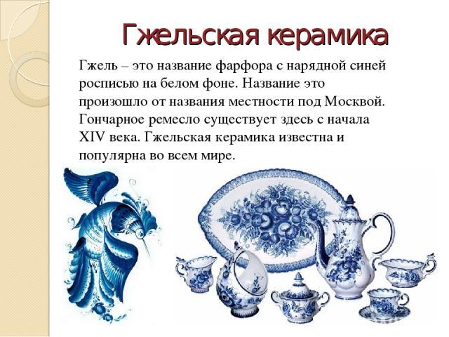 Гжельская керамика Гжель – это название фарфора с нарядной синей росписью на белом фоне. Название это произошло от названия местности под Москвой. Гончарное ремесло существует здесь с начала XIV века. Гжельская керамика известна и популярна во всем мире.