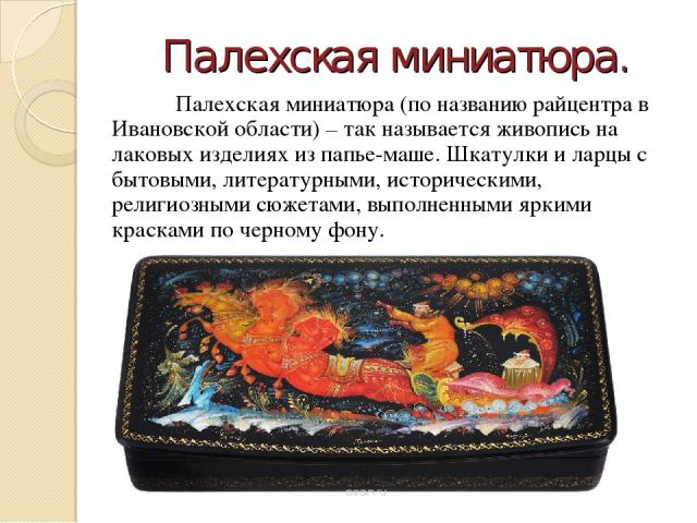 Палехская миниатюра. Палехская миниатюра (по названию райцентра в Ивановской области) – так называется живопись на лаковых изделиях из папье-маше. Шкатулки и ларцы с бытовыми, литературными, историческими, религиозными сюжетами, выполненными яркими …