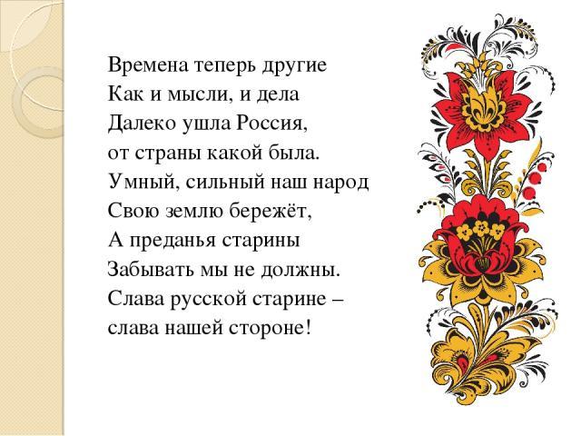 Времена теперь другие Как и мысли, и дела Далеко ушла Россия, от страны какой была. Умный, сильный наш народ Свою землю бережёт, А преданья старины Забывать мы не должны. Слава русской старине – слава нашей стороне!