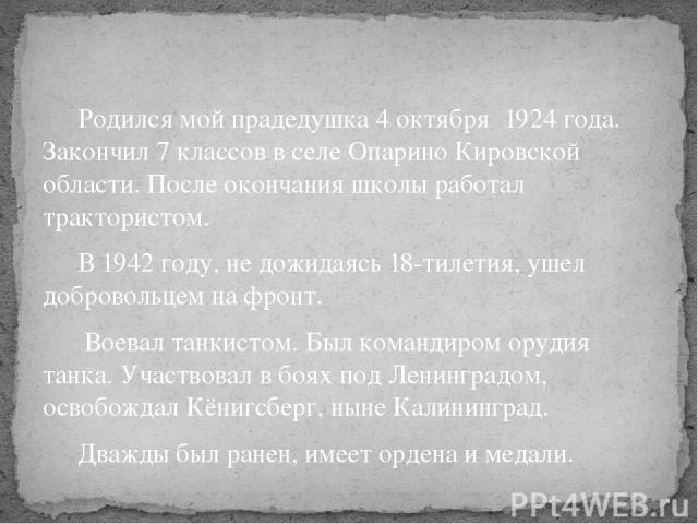 Родился мой прадедушка 4 октября 1924 года. Закончил 7 классов в селе Опарино Кировской области. После окончания школы работал трактористом. В 1942 году, не дожидаясь 18-тилетия, ушел добровольцем на фронт. Воевал танкистом. Был командиром орудия та…