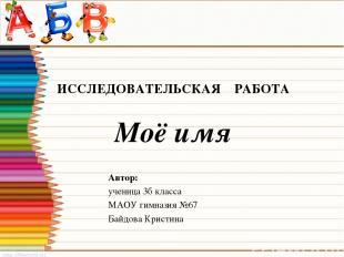 ИССЛЕДОВАТЕЛЬСКАЯ РАБОТА Моё имя Автор: ученица 3б класса МАОУ гимназия №67 Байд