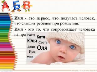 Имя - это первое, что получает человек, что слышит ребёнок при рождении. Имя - э