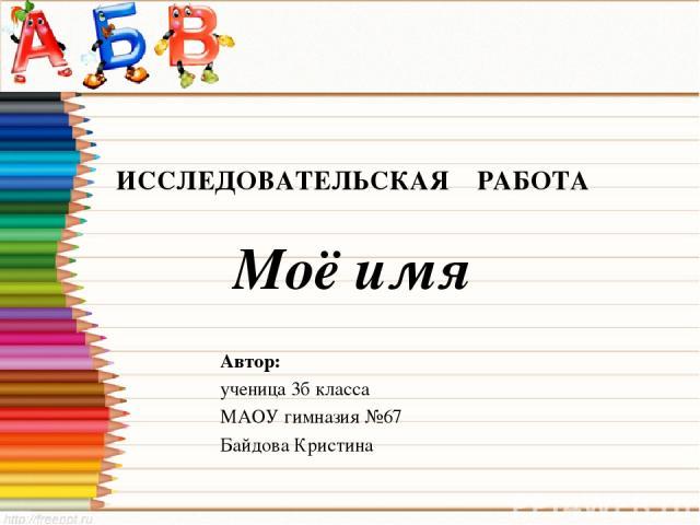 ИССЛЕДОВАТЕЛЬСКАЯ РАБОТА Моё имя Автор: ученица 3б класса МАОУ гимназия №67 Байдова Кристина
