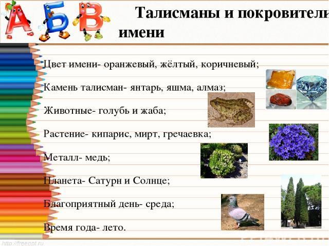 Талисманы и покровители имени Цвет имени- оранжевый, жёлтый, коричневый; Камень талисман- янтарь, яшма, алмаз; Животные- голубь и жаба; Растение- кипарис, мирт, гречаевка; Металл- медь; Планета- Сатурн и Солнце; Благоприятный день- среда; Время года…