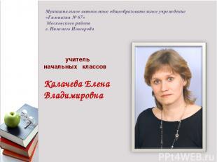 1 учитель начальных классов Калачева Елена Владимировна Муниципальное автономное