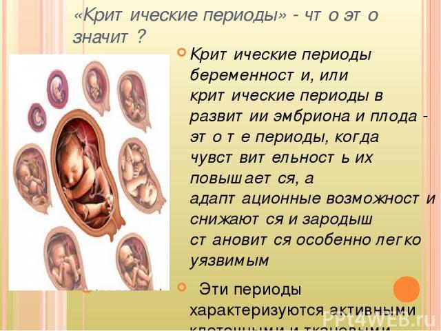«Критические периоды» - что это значит? Критические периоды беременности, или критические периоды в развитии эмбриона и плода - это те периоды, когда чувствительность их повышается, а адаптационные возможности снижаются и зародыш становится особенно…