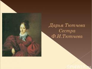 Дарья Тютчева Сестра Ф.И.Тютчева