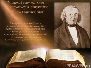 Учил русской словесности и воспитывал Фёдора Тютчева. Он сумел передать воспитан