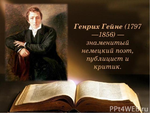 Генрих Гейне (1797—1856) — знаменитый немецкий поэт, публицист и критик.