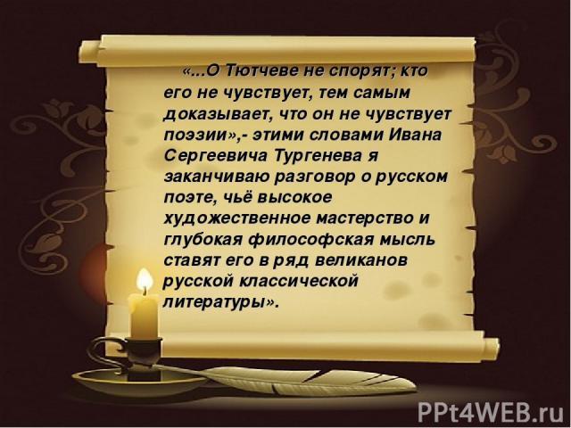 «...О Тютчеве не спорят; кто его не чувствует, тем самым доказывает, что он не чувствует поэзии»,- этими словами Ивана Сергеевича Тургенева я заканчиваю разговор о русском поэте, чьё высокое художественное мастерство и глубокая философская мысль ста…
