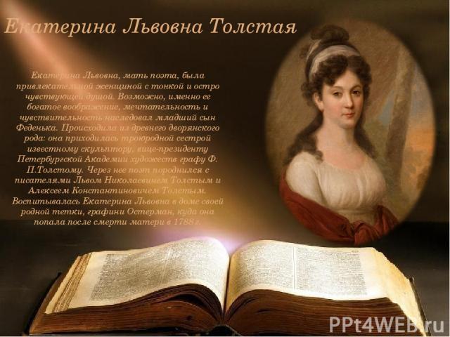 Екатерина Львовна Толстая Екатерина Львовна, мать поэта, была привлекательной женщиной с тонкой и остро чувствующей душой. Возможно, именно ее богатое воображение, мечтательность и чувствительность наследовал младший сын Феденька. Происходила из дре…