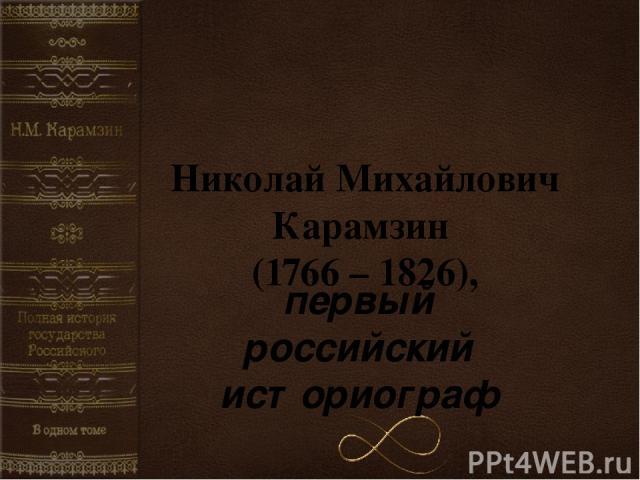 Николай Михайлович Карамзин (1766 – 1826), первый российский историограф