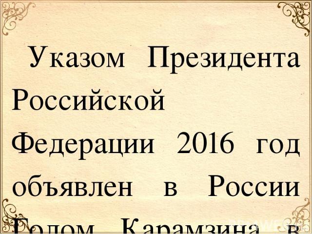 Указом Президента Российской Федерации 2016 год объявлен в России Годом Карамзина в ознаменование 250-летия со дня его рождения. Николай Михайлович Карамзин – историк, писатель, крупнейший русский литератор эпохи сентиментализма, один из основополож…