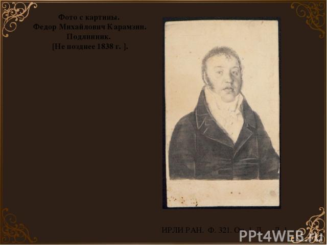 ИРЛИ РАН. Ф. 321. Оп. 1. Д. _. Л. 1. Фото с картины. Федор Михайлович Карамзин. Подлинник. [Не позднее 1838 г. ].