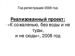 Год регистрации 2008 год Реализованный проект: «К сожаленью, без воды и не туды,