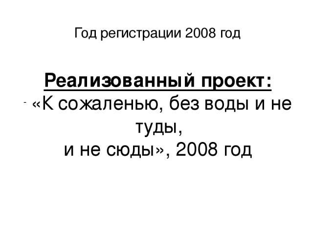 Год регистрации 2008 год Реализованный проект: «К сожаленью, без воды и не туды, и не сюды», 2008 год