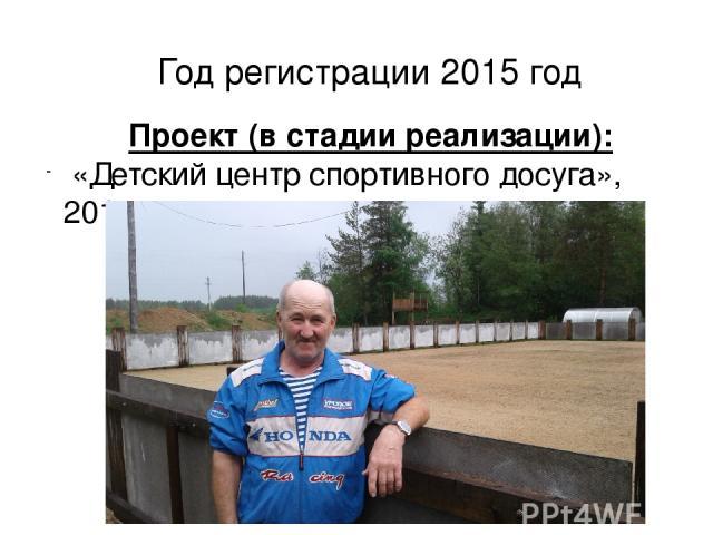 Год регистрации 2015 год Проект (в стадии реализации): «Детский центр спортивного досуга», 2016 год