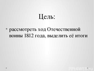 Цель: рассмотреть ход Отечественной воины 1812 года, выделить её итоги
