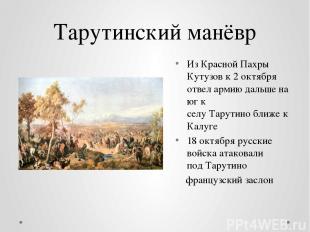 Тарутинский манёвр Из Красной Пахры Кутузов к2 октября отвел армию дальше на юг