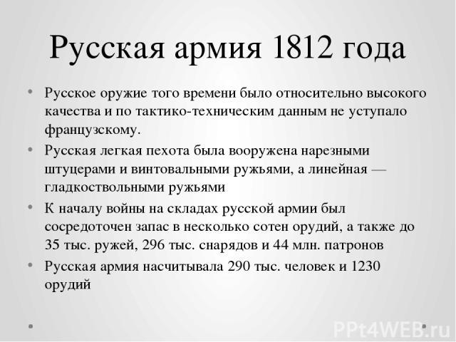 Русская армия 1812 года Русское оружие того времени было относительно высокого качества и по тактико-техническим данным не уступало французскому. Русская легкая пехота была вооружена нарезными штуцерами и винтовальными ружьями, а линейная— гладкост…