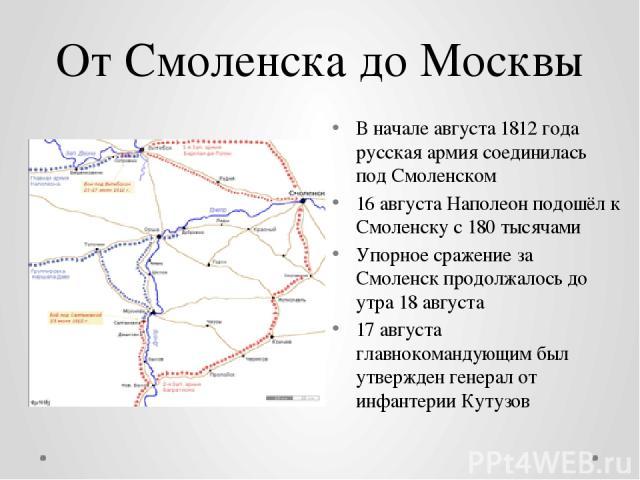 От Смоленска до Москвы В начале августа 1812 года русская армия соединилась под Смоленском 16 августа Наполеон подошёл к Смоленску с 180 тысячами Упорноесражение за Смоленскпродолжалось до утра18 августа 17 августа главнокомандующим был утвержден…