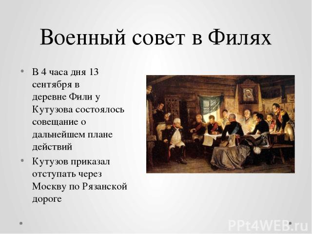 Военный совет в Филях В 4 часа дня13 сентябряв деревнеФилиу Кутузова состоялось совещание о дальнейшем плане действий Кутузов приказал отступать через Москву по Рязанской дороге