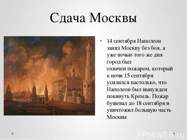 Сдача Москвы 14 сентябряНаполеон занялМосквубез боя, а уже ночью того же дня город был охваченпожаром, который к ночи 15 сентября усилился настолько, что Наполеон был вынужден покинутьКремль. Пожар бушевал до18 сентябряи уничтожил большую час…