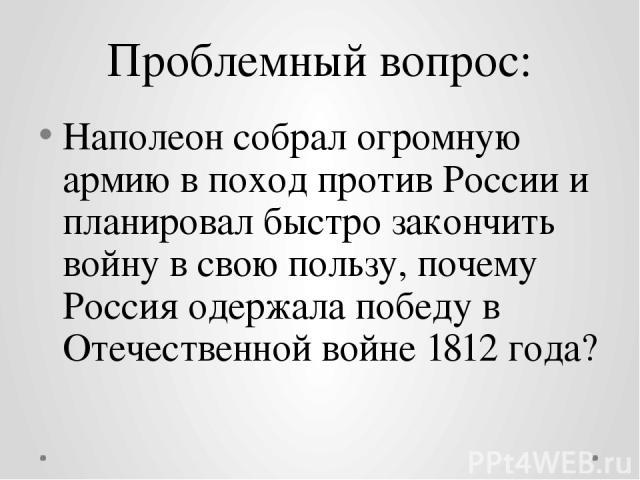Проблемный вопрос: Наполеон собрал огромную армию в поход против России и планировал быстро закончить войну в свою пользу, почему Россия одержала победу в Отечественной войне 1812 года?