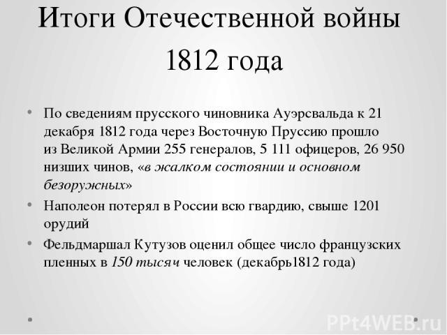 Итоги Отечественной войны 1812 года По сведениям прусского чиновникаАуэрсвальдак 21 декабря1812 годачерез Восточную Пруссиюпрошло изВеликой Армии255 генералов, 5111 офицеров, 26950 низших чинов, «в жалком состоянии и основном безоружных» На…