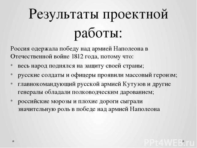 Результаты проектной работы: Россия одержала победу над армией Наполеона в Отечественной войне 1812 года, потому что: весь народ поднялся на защиту своей страны; русские солдаты и офицеры проявили массовый героизм; главнокомандующий русской армиейК…