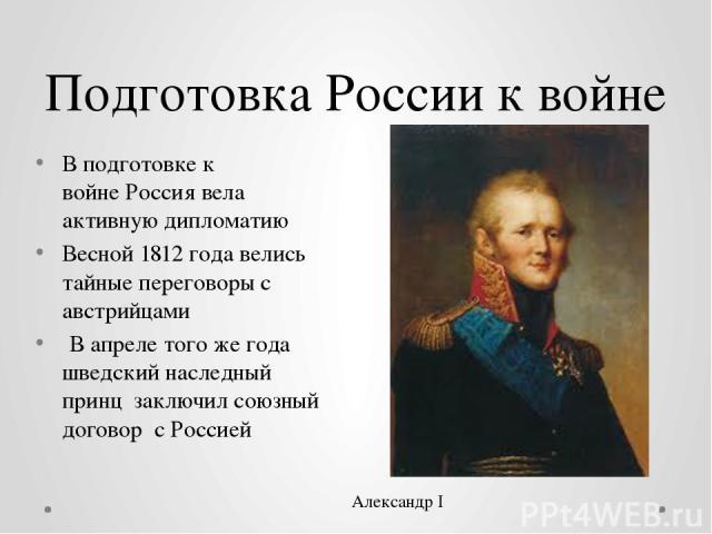 Подготовка России к войне В подготовке к войнеРоссиявела активную дипломатию Весной 1812 года велись тайные переговоры с австрийцами В апреле того же года шведский наследный принц заключил союзный договор с Россией Александр I