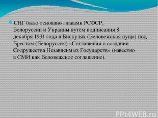 СНГ было основано главами РСФСР, БелоруссиииУкраиныпутём подписания8 декабря