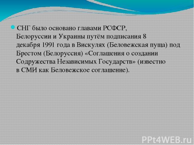 СНГ было основано главами РСФСР, БелоруссиииУкраиныпутём подписания8 декабря1991 годавВискулях(Беловежская пуща) под Брестом(Белоруссия) «Соглашения о создании Содружества Независимых Государств» (известно вСМИкакБеловежское соглашение).