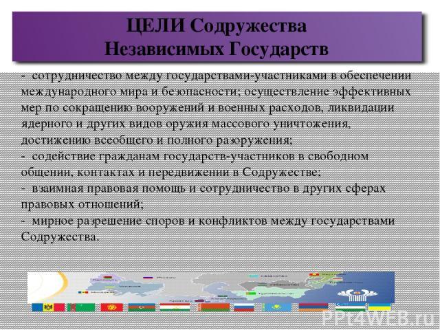 ЦЕЛИ Содружества Независимых Государств - сотрудничество между государствами-участниками в обеспечении международного мира и безопасности; осуществление эффективных мер по сокращению вооружений и военных расходов, ликвидации ядерного и других видов …