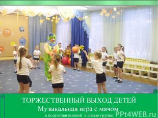 ТОРЖЕСТВЕННЫЙ ВЫХОД ДЕТЕЙ Музыкальная игра с мячом в подготовительной к школе гр