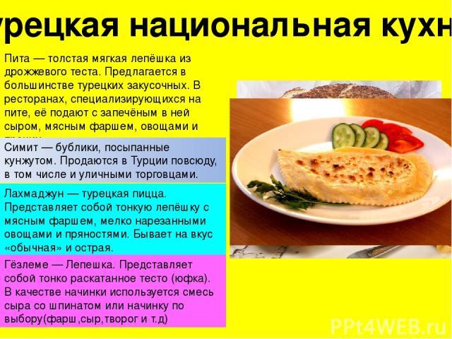 Турецкая национальная кухня Пита— толстая мягкая лепёшка из дрожжевого теста. Предлагается в большинстве турецких закусочных. В ресторанах, специализирующихся на пите, её подают с запечёным в ней сыром, мясным фаршем, овощами и прочим. Симит— бубл…