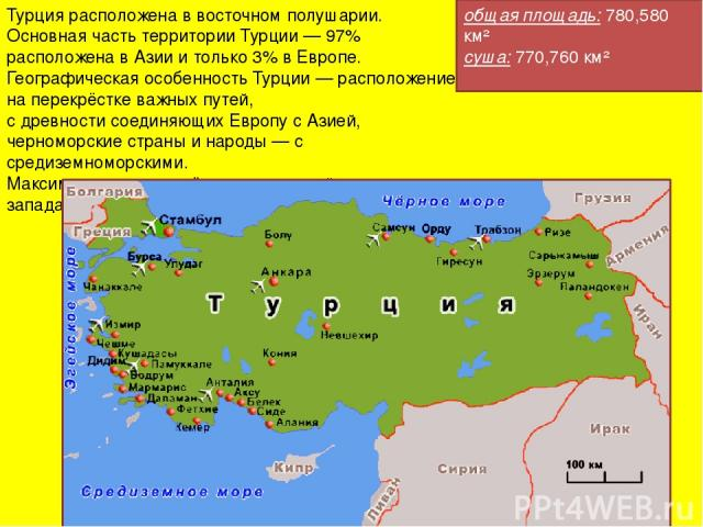 Турция расположена в восточном полушарии. Основная часть территории Турции — 97% расположена в Азии и только 3% в Европе. Географическая особенность Турции — расположение на перекрёстке важных путей, с древности соединяющих Европу с Азией, черноморс…