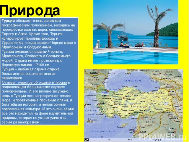 Природа Турцияобладает очень выгодным географическим положением, находясь на перекрестке важных дорог, связывающих Европу и Азию. Кроме того, Турция контролирует проливы Босфор и Дарданеллы, соединяющие Черное море с Мраморным и Средиземным. Турция…