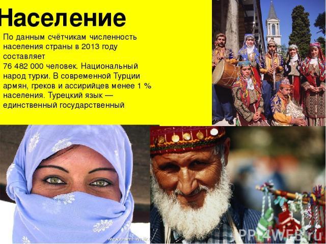 Население По данным счётчикам численность населения страны в 2013 году составляет 76 482 000 человек. Национальный народ турки. В современной Турции армян, греков и ассирийцев менее 1% населения. Турецкий язык— единственный государственный