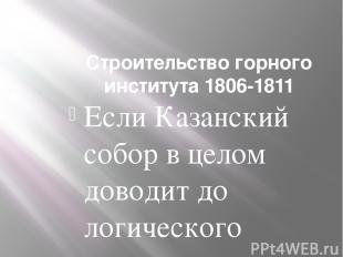 Строительство горного института 1806-1811 Если Казанский собор в целом доводит д
