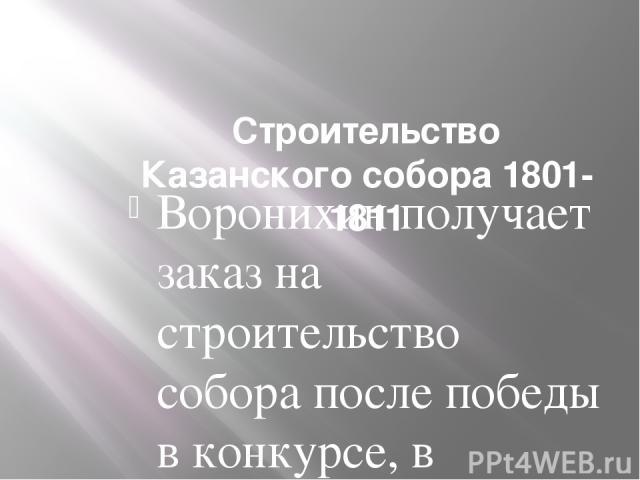 Строительство Казанского собора 1801-1811 Воронихин получает заказ на строительство собора после победы в конкурсе, в котором участвовали также Ж. Тома де Томон и Ч. Камерон. Образцом для нового храма, согласно воле Павла I, становится ватиканский с…