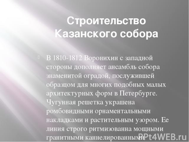 Строительство Казанского собора В 1810-1812 Воронихин с западной стороны дополняет ансамбль собора знаменитой оградой, послужившей образцом для многих подобных малых архитектурных форм в Петербурге. Чугунная решетка украшена ромбовидными орнаменталь…