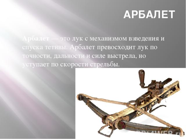 АРБАЛЕТ Арбалет— это лук с механизмом взведения и спуска тетивы. Арбалет превосходит лук по точности, дальности и силе выстрела, но уступает по скорости стрельбы.