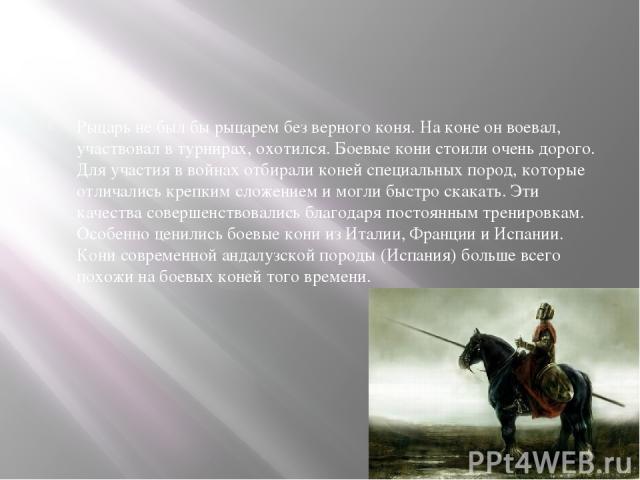 Рыцарь не был бы рыцарем без верного коня. На коне он воевал, участвовал в турнирах, охотился. Боевые кони стоили очень дорого. Для участия в войнах отбирали коней специальных пород, которые отличались крепким сложением и могли быстро скакать. Эти к…