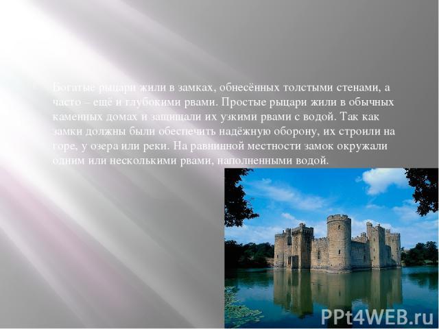 Богатые рыцари жили в замках, обнесённых толстыми стенами, а часто – ещё и глубокими рвами. Простые рыцари жили в обычных каменных домах и защищали их узкими рвами с водой. Так как замки должны были обеспечить надёжную оборону, их строили на горе, у…