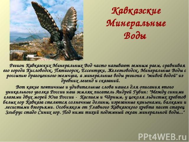 Кавказские Минеральные Воды  Регион Кавказских Минеральных Вод часто называют земным раем, сравнивая его города Кисловодск, Пятигорск, Ессентуки, Железноводск, Минеральные Воды с россыпью драгоценного жемчуга, а минеральные воды региона с