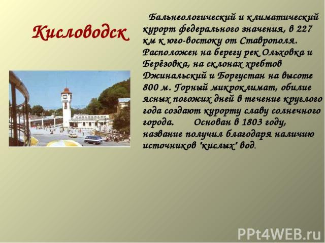 Кисловодск  Бальнеологический и климатический курорт федерального значения, в 227 км к юго-востоку от Ставрополя. Расположен на берегу рек Ольховка и Берёзовка, на склонах хребтов Джинальский и Боргустан на высоте 800 м. Горный микроклимат, об…