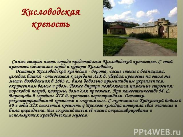 Кисловодская крепость  Самая старая часть города представлена Кисловодской крепостью. С этой крепости начинался город и курорт Кисловодск.  Остатки Кисловодской крепости - ворота, часть стены с бойницами, угловая башня - относятся к середи…